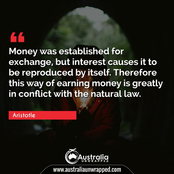 Money was established for exchange, but interest causes it to be reproduced by itself. Therefore this way of earning money is greatly in conflict with the natural law.