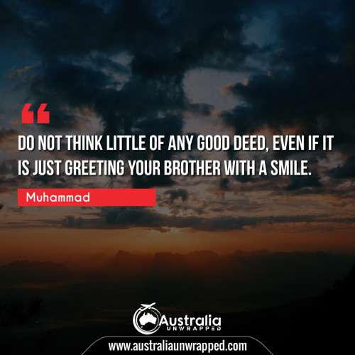 Do not think little of any good deed, even if it is just greeting your brother with a smile.