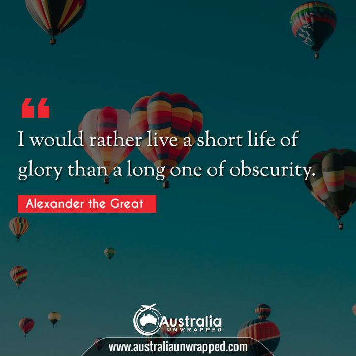 I would rather live a short life of glory than a long one of obscurity.