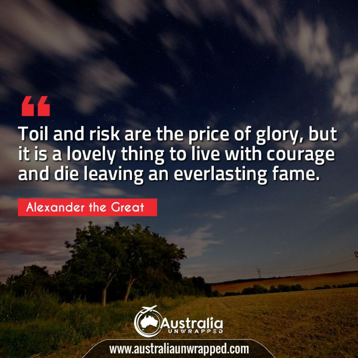 Toil and risk are the price of glory, but it is a lovely thing to live with courage and die leaving an everlasting fame.