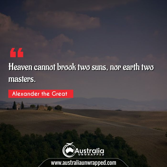 Heaven cannot brook two suns, nor earth two masters.