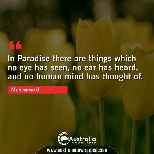 In Paradise there are things which no eye has seen, no ear has heard, and no human mind has thought of.