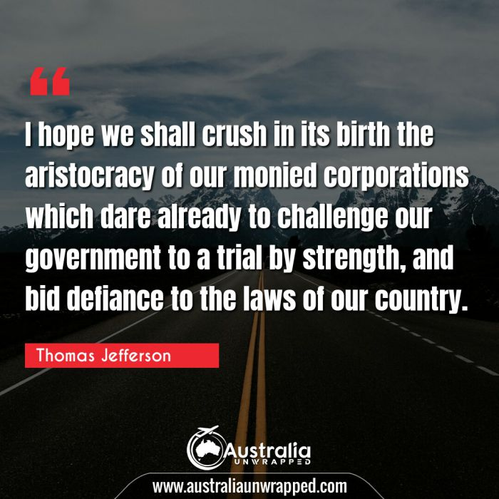 I hope we shall crush in its birth the aristocracy of our monied corporations which dare already to challenge our government to a trial by strength, and bid defiance to the laws of our country.