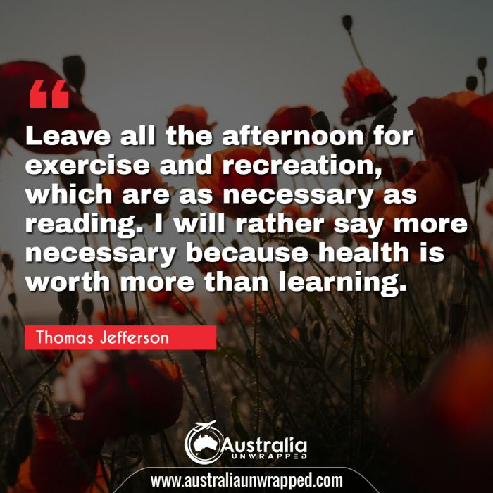 Leave all the afternoon for exercise and recreation, which are as necessary as reading. I will rather say more necessary because health is worth more than learning.