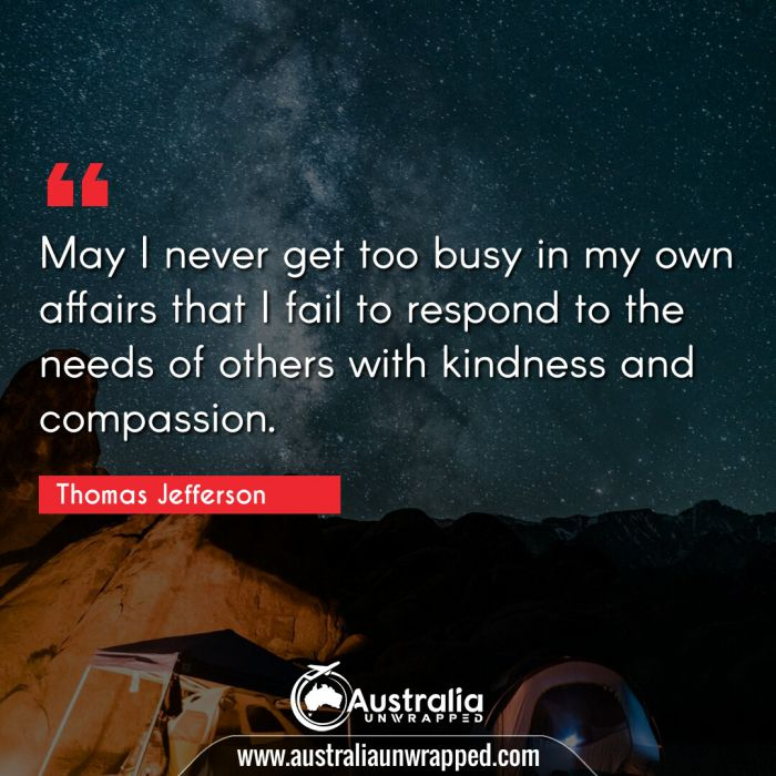 May I never get too busy in my own affairs that I fail to respond to the needs of others with kindness and compassion.