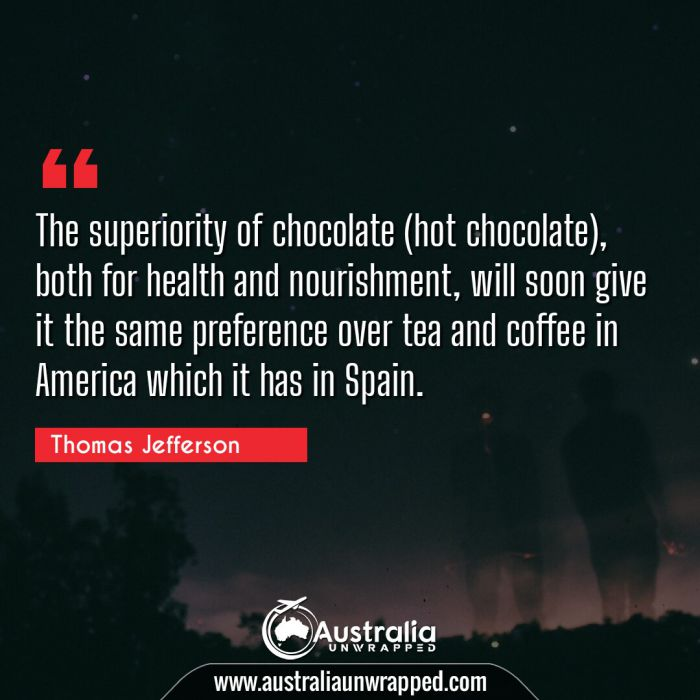 The superiority of chocolate (hot chocolate), both for health and nourishment, will soon give it the same preference over tea and coffee in America which it has in Spain.