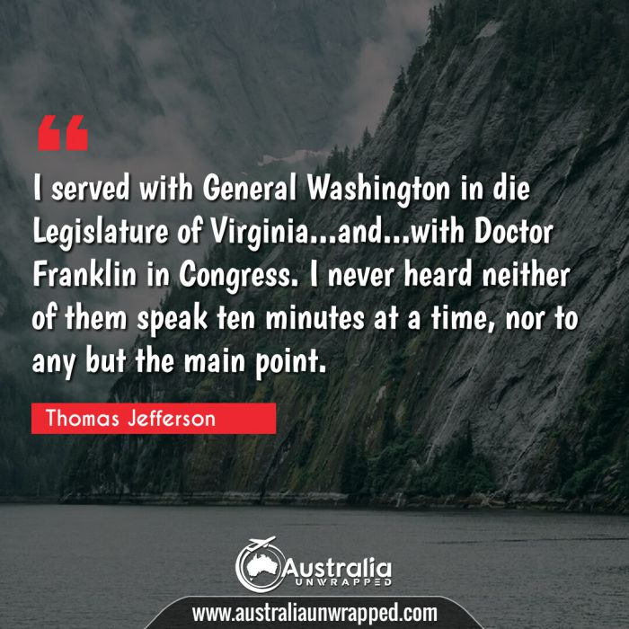 I served with General Washington in die Legislature of Virginia…and…with Doctor Franklin in Congress. I never heard neither of them speak ten minutes at a time, nor to any but the main point.