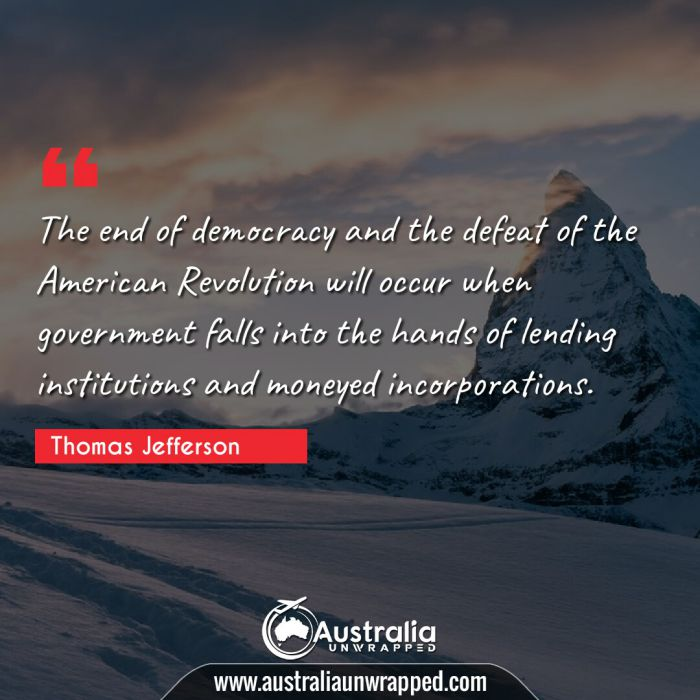 The end of democracy and the defeat of the American Revolution will occur when government falls into the hands of lending institutions and moneyed incorporations.