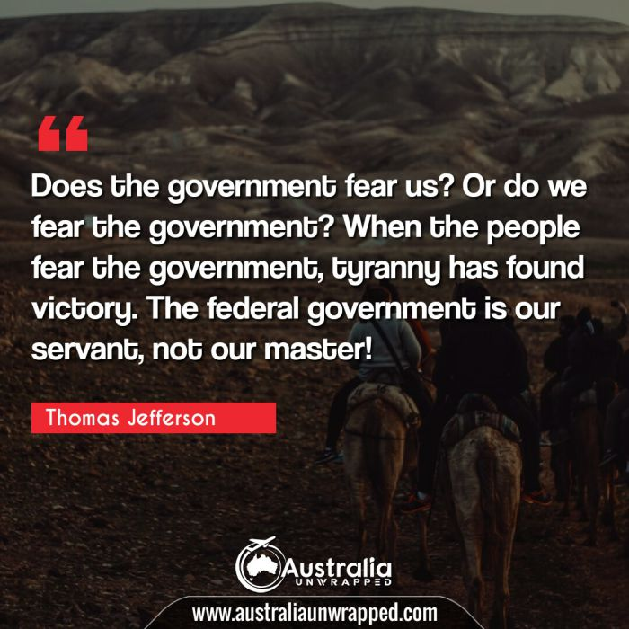 Does the government fear us? Or do we fear the government? When the people fear the government, tyranny has found victory. The federal government is our servant, not our master!