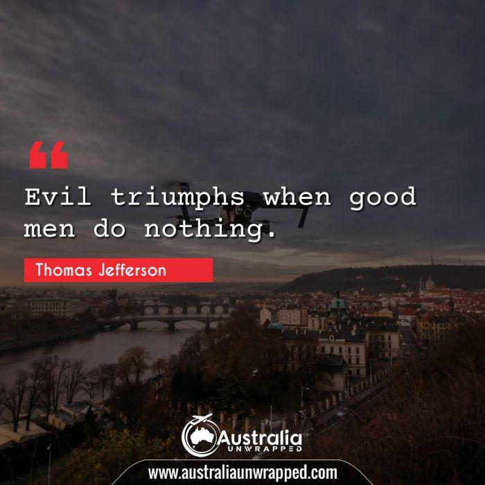 Evil triumphs when good men do nothing.