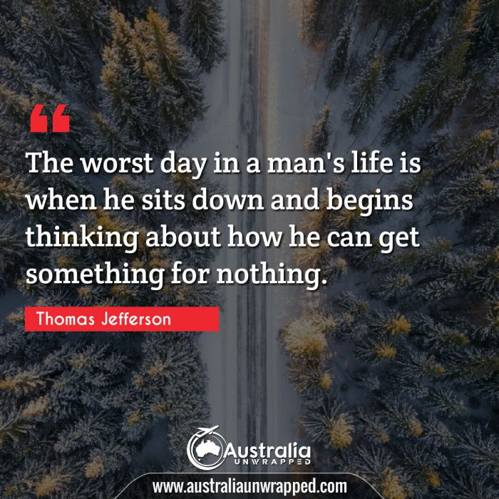 The worst day in a man's life is when he sits down and begins thinking about how he can get something for nothing.