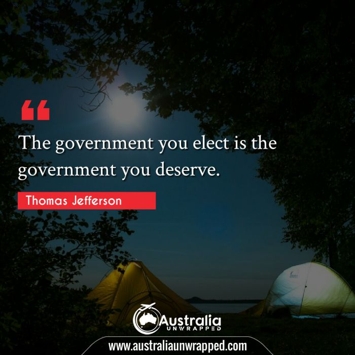 The government you elect is the government you deserve.