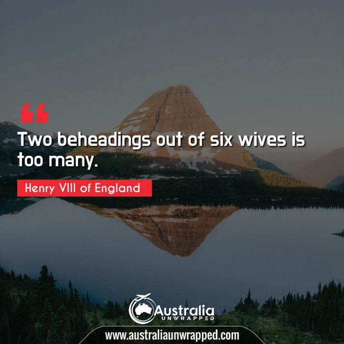 Two beheadings out of six wives is too many.