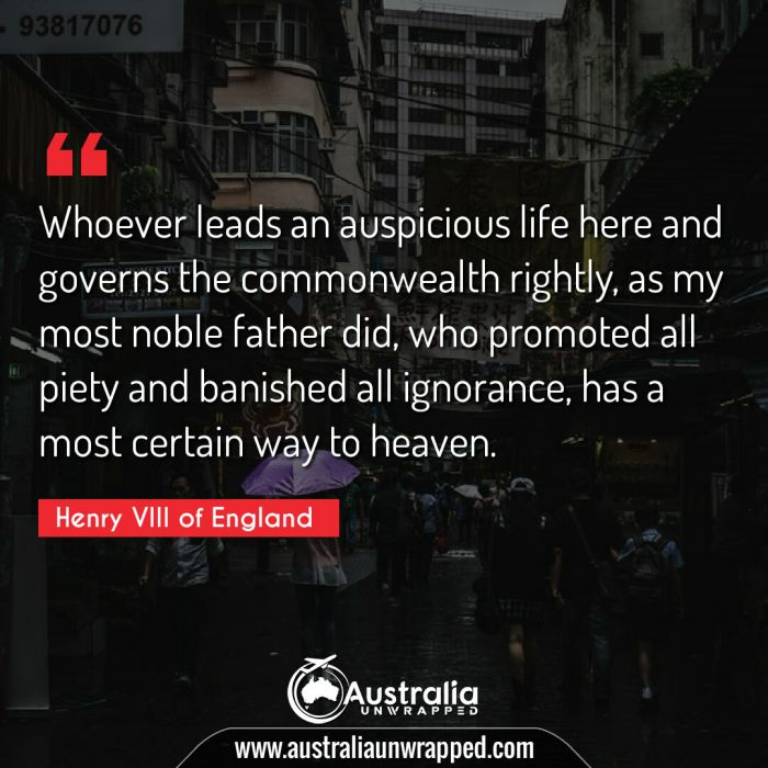 Whoever leads an auspicious life here and governs the commonwealth rightly, as my most noble father did, who promoted all piety and banished all ignorance, has a most certain way to heaven.