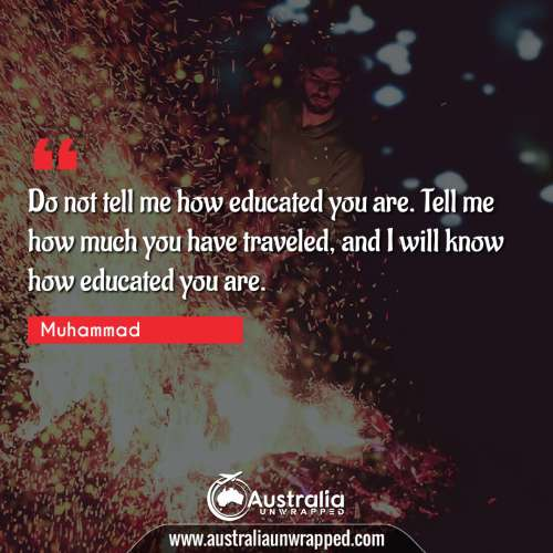 Do not tell me   how educated you are. Tell me how much you have traveled, and I will know how   educated you are.