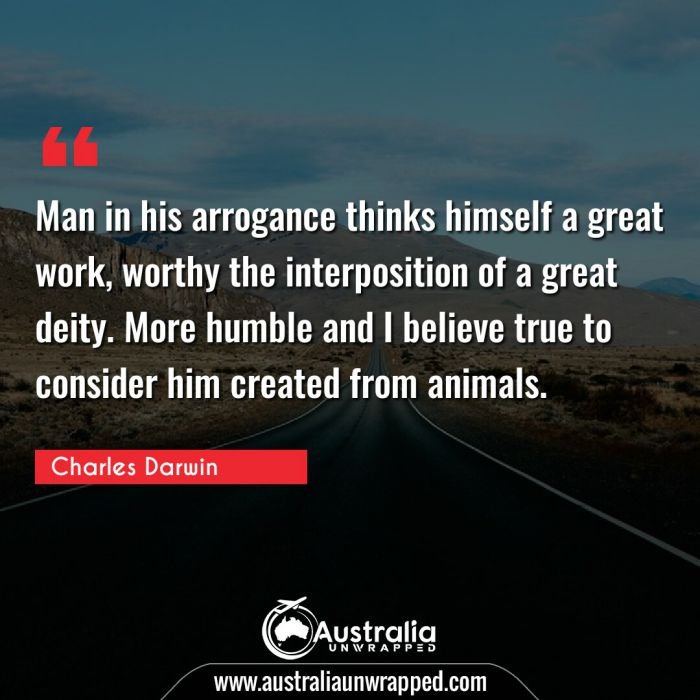 Man in his arrogance thinks himself a great work, worthy the interposition of a great deity. More humble and I believe true to consider him created from animals.