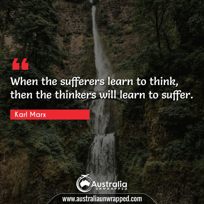 When the sufferers learn to think, then the thinkers will learn to suffer.