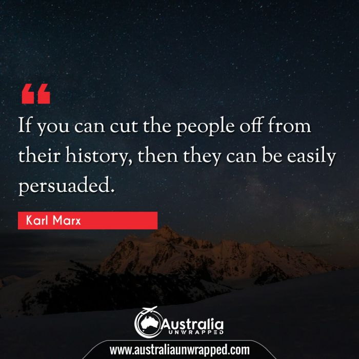 If you can cut the people off from their history, then they can be easily persuaded.
