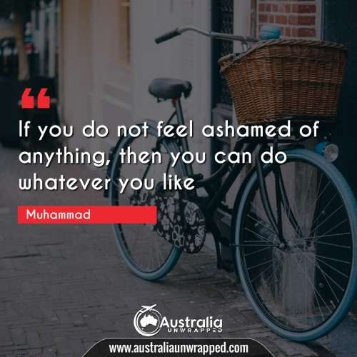 If you do not feel ashamed of anything, then you can do whatever you like