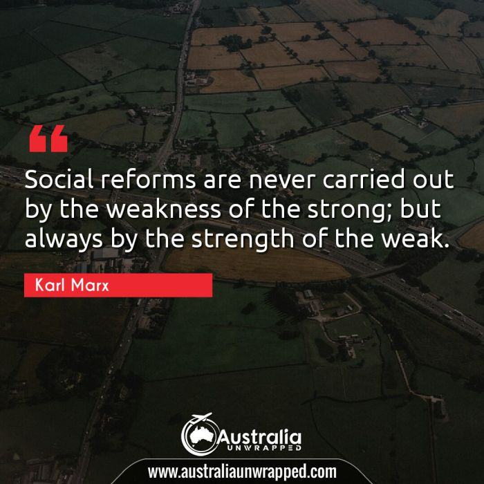Social reforms are never carried out by the weakness of the strong; but always by the strength of the weak.