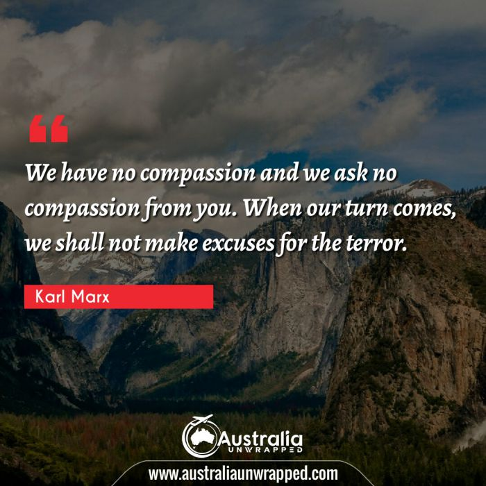 We have no compassion and we ask no compassion from you. When our turn comes, we shall not make excuses for the terror.
