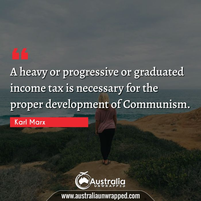 A heavy or progressive or graduated income tax is necessary for the proper development of Communism.