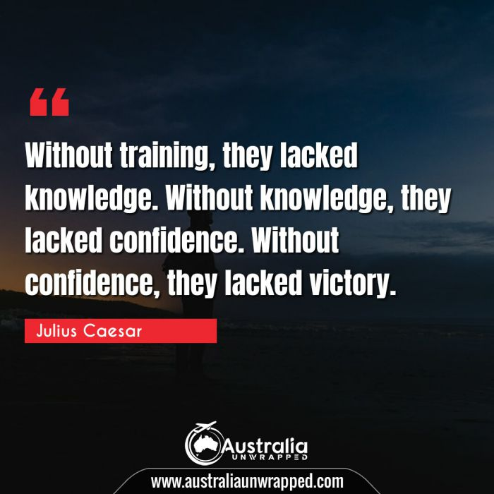 Without training, they lacked knowledge. Without knowledge, they lacked confidence. Without confidence, they lacked victory.