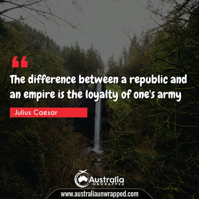 The difference between a republic and an empire is the loyalty of one's army.