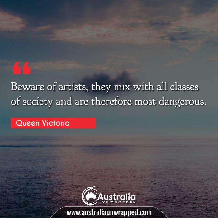 Beware of artists, they mix with all classes of society and are therefore most dangerous.
