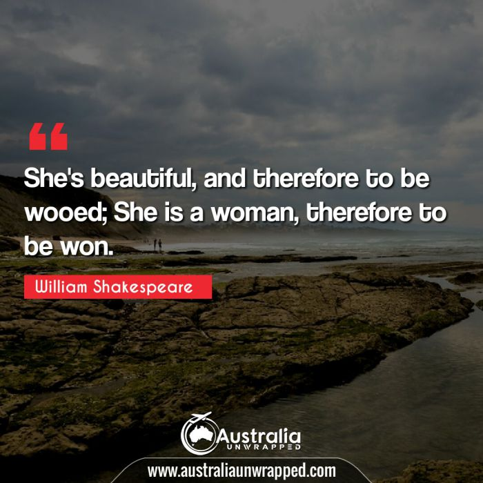 She's beautiful, and therefore to be wooed; She is a woman, therefore to be won.