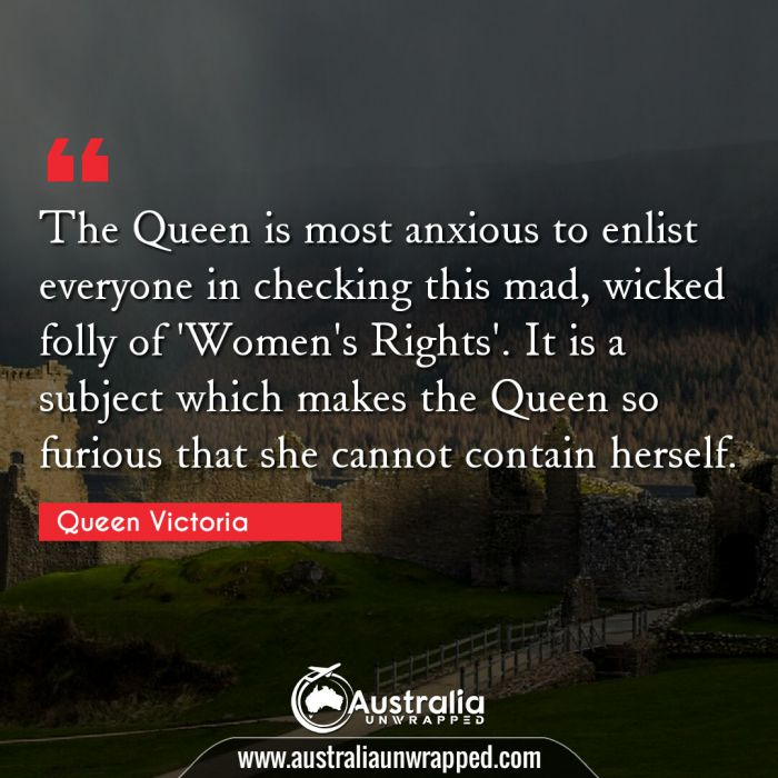 The Queen is most anxious to enlist everyone in checking this mad, wicked folly of 'Women's Rights'. It is a subject which makes the Queen so furious that she cannot contain herself.