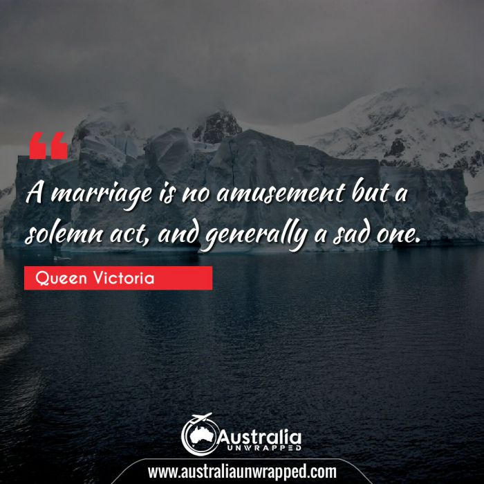 A marriage is no amusement but a solemn act, and generally a sad one.