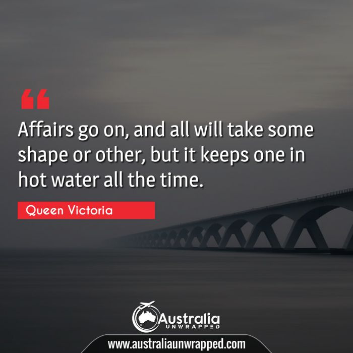 Affairs go on, and all will take some shape or other, but it keeps one in hot water all the time.