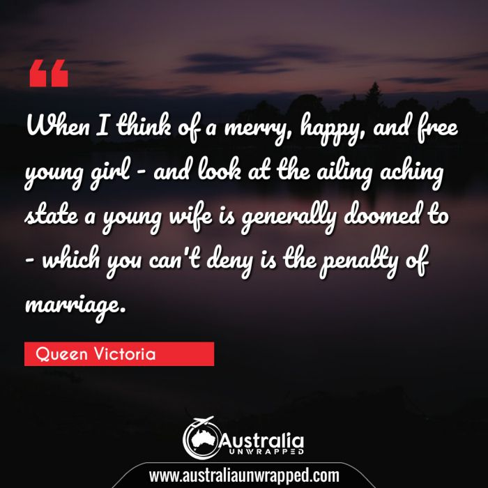 When I think of a merry, happy, and free young girl - and look at the ailing aching state a young wife is generally doomed to - which you can't deny is the penalty of marriage.