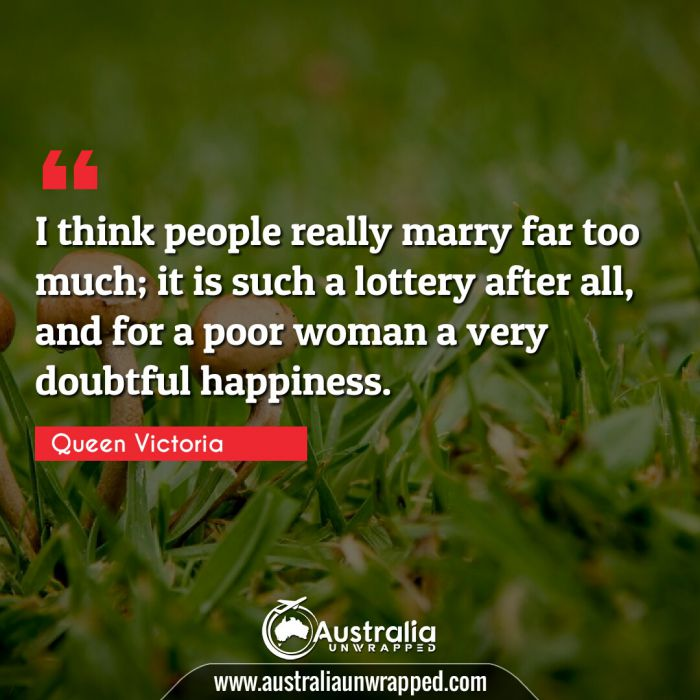 I think people really marry far too much; it is such a lottery after all, and for a poor woman a very doubtful happiness.