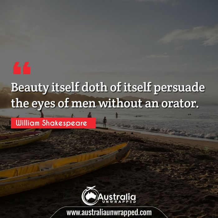Beauty itself doth of itself persuade the eyes of men without an orator.  To business that we love we rise betime, and go to't with delight.