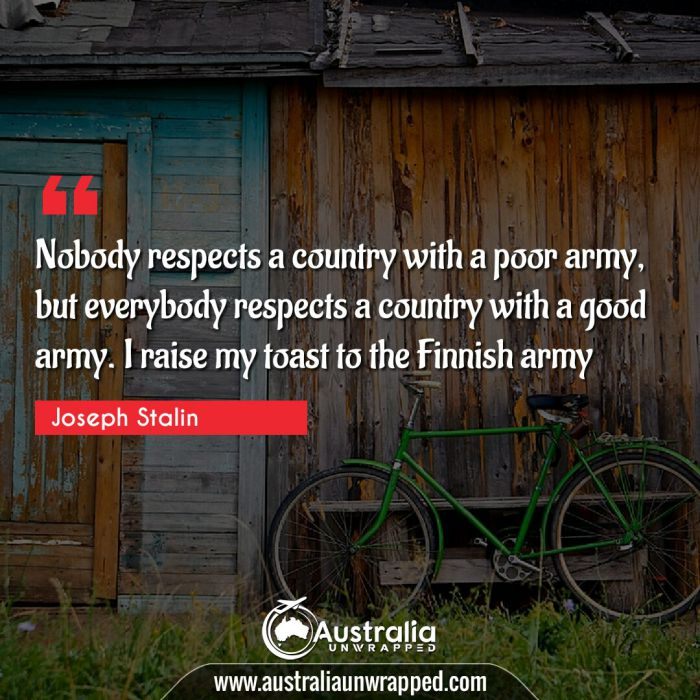 Nobody respects a country with a poor army, but everybody respects a country with a good army. I raise my toast to the Finnish army.