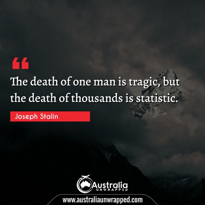 The death of one man is tragic, but the death of thousands is statistic.
