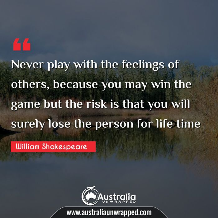 Never play with the feelings of others, because you may win the game but the risk is that you will surely lose the person for life time  If we are true to ourselves, we can not be false to anyone.
