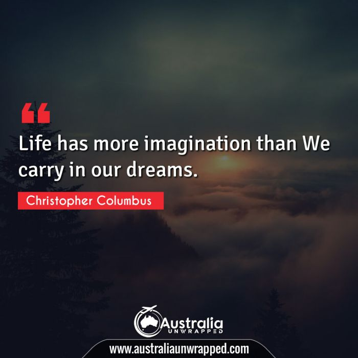 Life has more imagination than We carry in our dreams.
