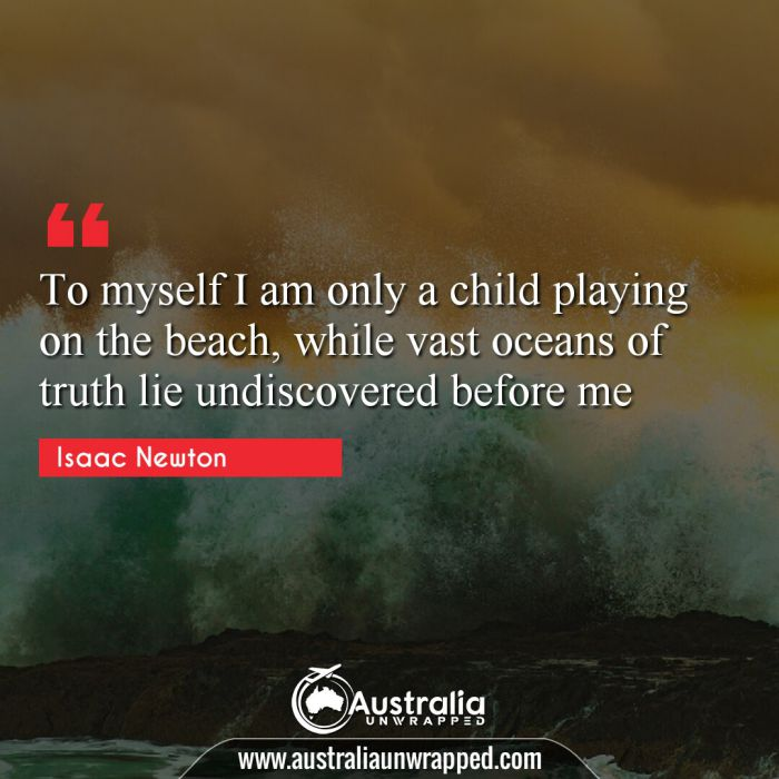 To myself I am only a child playing on the beach, while vast oceans of truth lie undiscovered before me