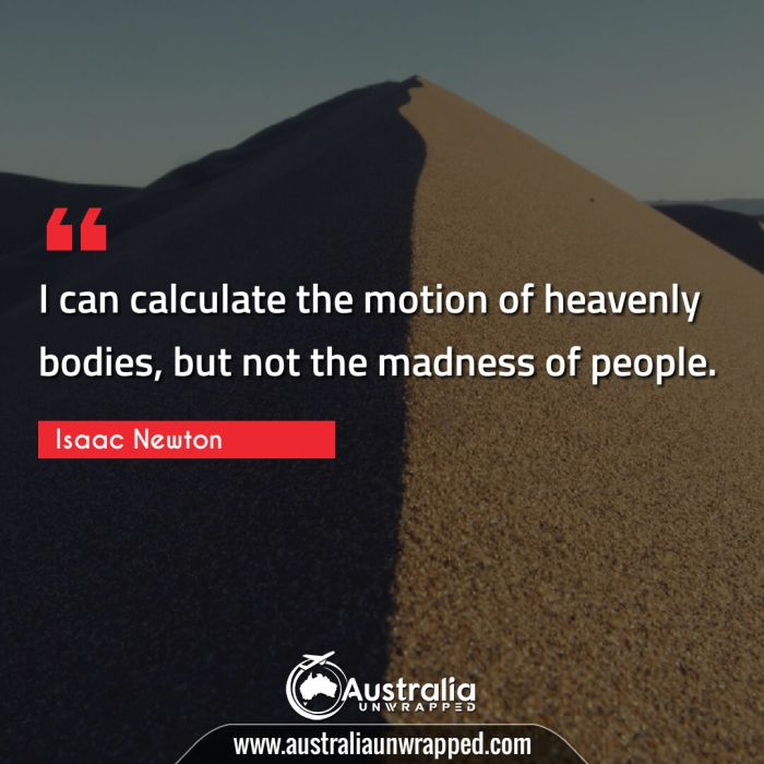 I can calculate the motion of heavenly bodies, but not the madness of people.