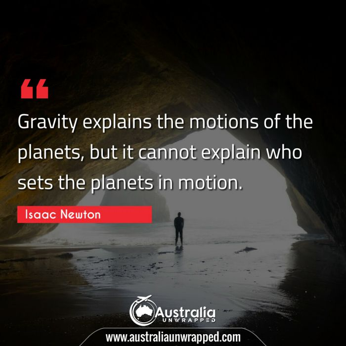 Gravity explains the motions of the planets, but it cannot explain who sets the planets in motion.