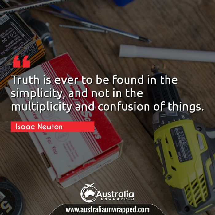 Truth is ever to be found in the simplicity, and not in the multiplicity and confusion of things.