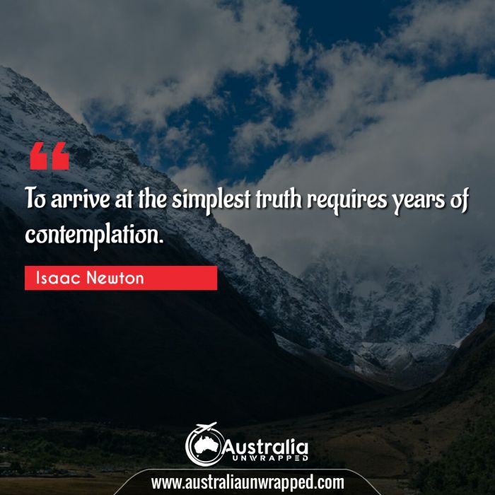 To arrive at the simplest truth requires years of contemplation.