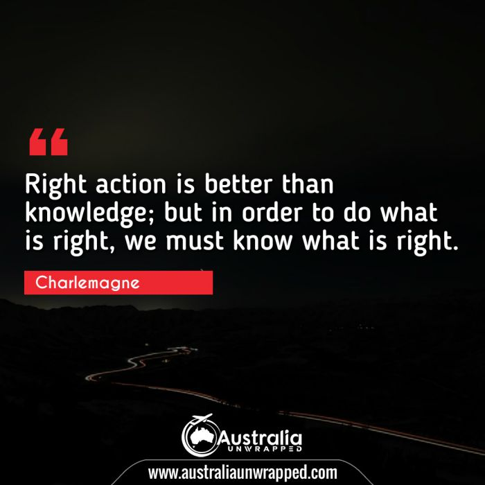 Right action is better than knowledge; but in order to do what is right, we must know what is right.
