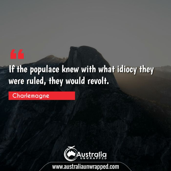 If the populace knew with what idiocy they were ruled, they would revolt.