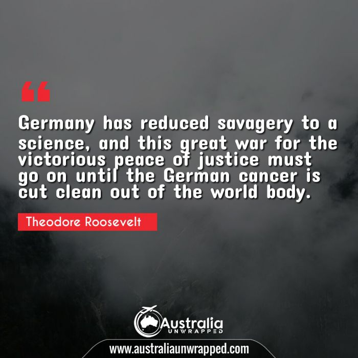 Germany has reduced savagery to a science, and this great war for the victorious peace of justice must go on until the German cancer is cut clean out of the world body.