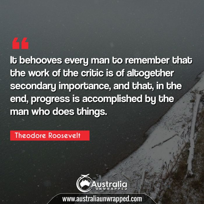 It behooves every man to remember that the work of the critic is of altogether secondary importance, and that, in the end, progress is accomplished by the man who does things.