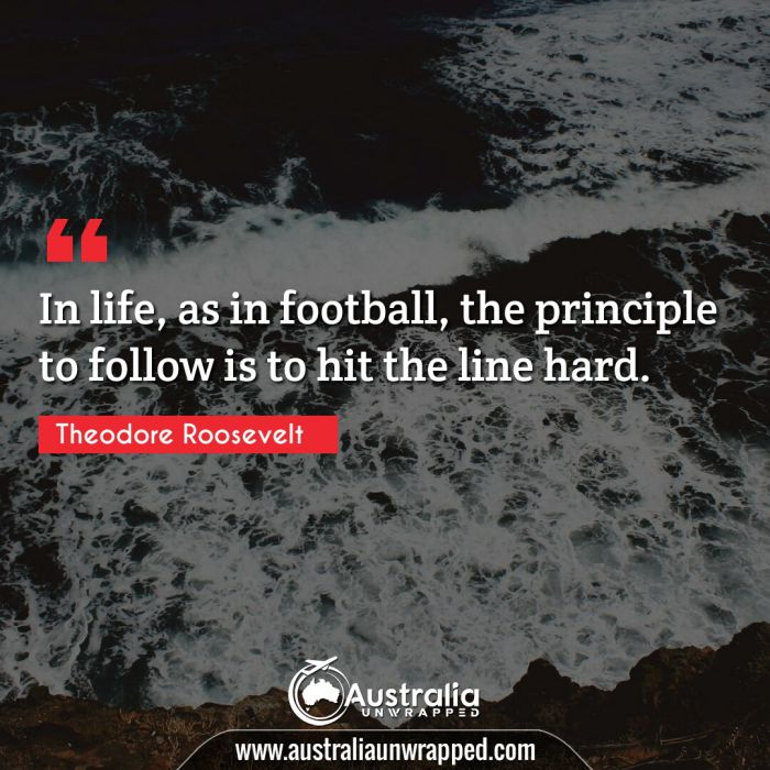 In life, as in football, the principle to follow is to hit the line hard.